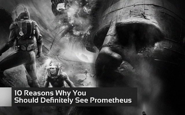 10 Reasons Why You Should Definitely See Prometheus