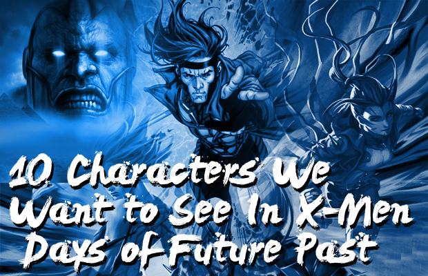 10 Characters We Want to See In X-Men Days of Future Past
