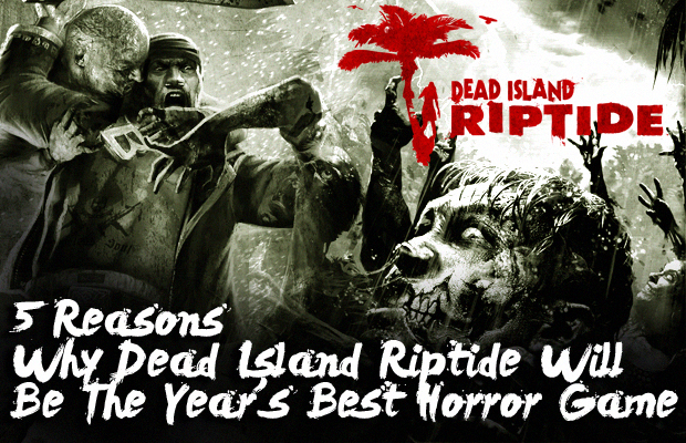 5 Reasons Why Dead Island Riptide Will Best Horror Game of 2013
