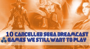 10 Cancelled Sega Dreamcast Games We Still Want to Play