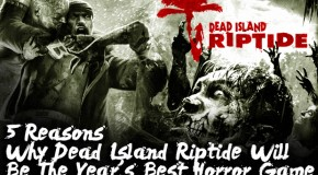 5 Reasons Why Dead Island Riptide Will Be The Year's Best Horror Game